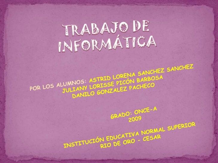 TRABAJO DE INFORMÁTICA<br />POR LOS ALUMNOS: ASTRID LORENA SANCHEZ SANCHEZ<br />JULIANY LORISSE PICÓN BARBOSA<br />DANILO ...