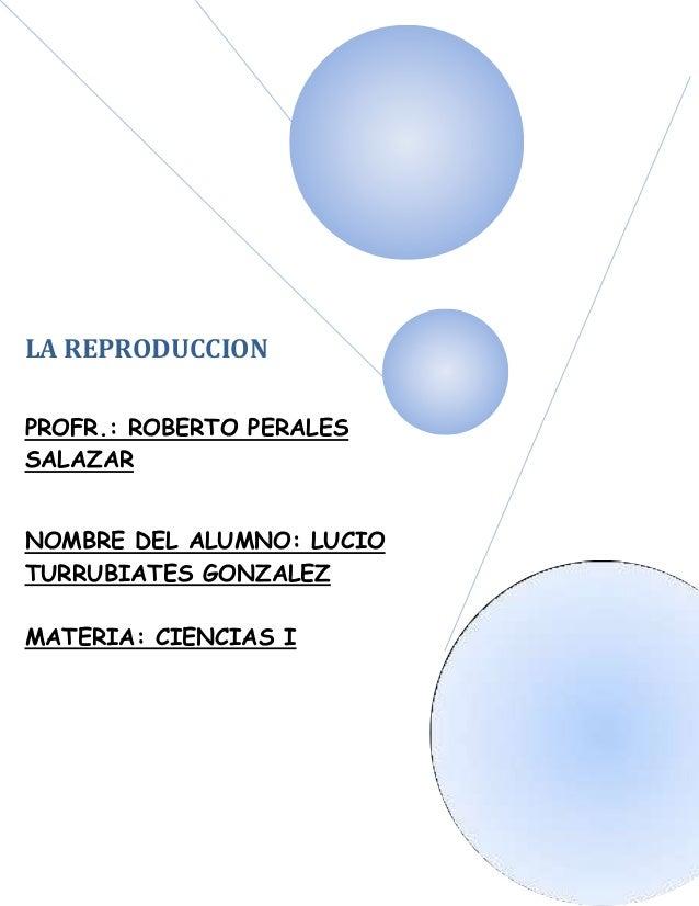 LA REPRODUCCIONPROFR.: ROBERTO PERALESSALAZARNOMBRE DEL ALUMNO: LUCIOTURRUBIATES GONZALEZMATERIA: CIENCIAS I