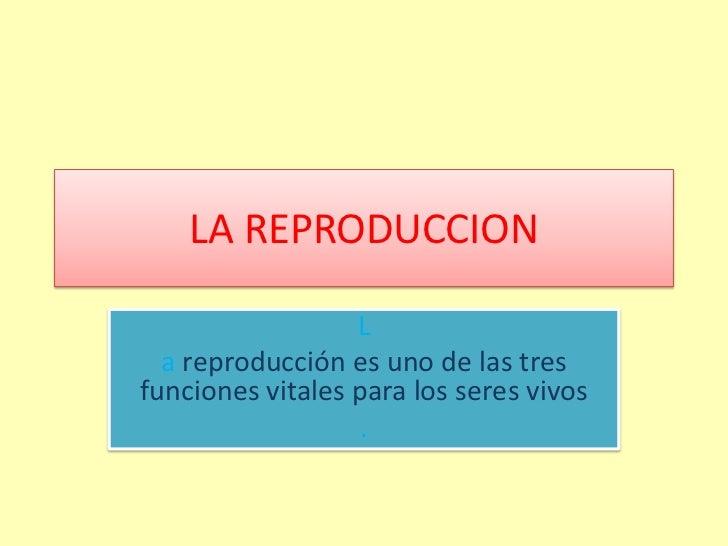 LA REPRODUCCION                  L  a reproducción es uno de las tresfunciones vitales para los seres vivos               ...
