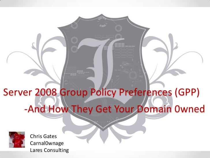 Server 2008 Group Policy Preferences (GPP)    -And How They Get Your Domain 0wned     Chris Gates     Carnal0wnage     Lar...