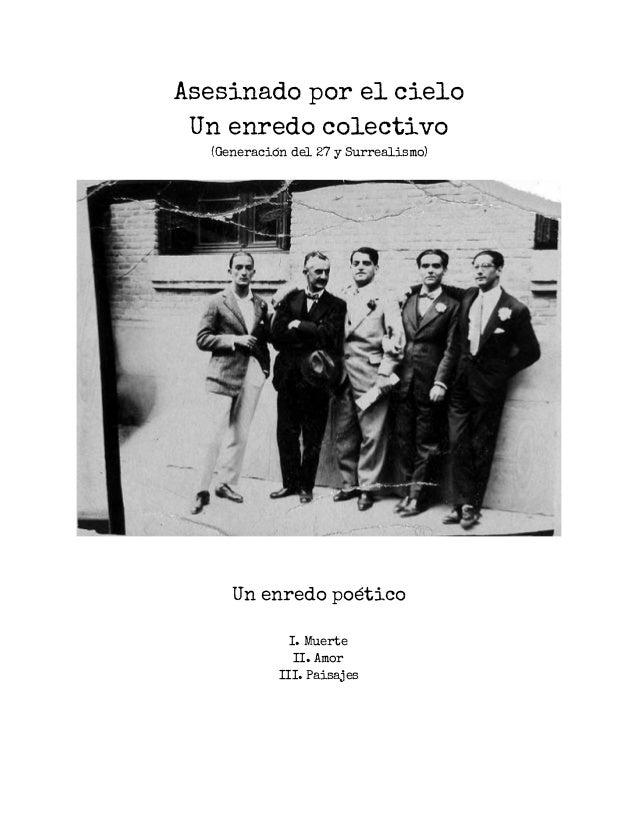 Asesinado por el cielo Un enredo colectivo (Generación del 27 y Surrealismo)  Un enredo poético I. Muerte II. Amor III. Pa...