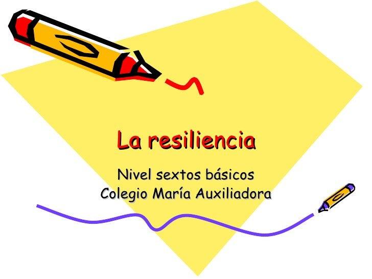 La resiliencia Nivel sextos básicos Colegio María Auxiliadora