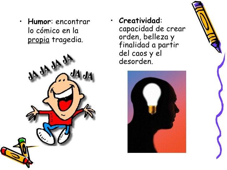 <ul><li>Humor : encontrar lo cómico en la  propia  tragedia. </li></ul><ul><li>Creatividad : capacidad de crear orden, bel...