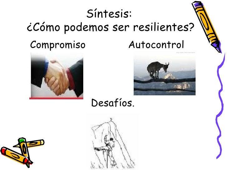 Síntesis:  ¿Cómo podemos ser resilientes? <ul><li>Compromiso  Autocontrol </li></ul><ul><li>Desafíos.  </li></ul>