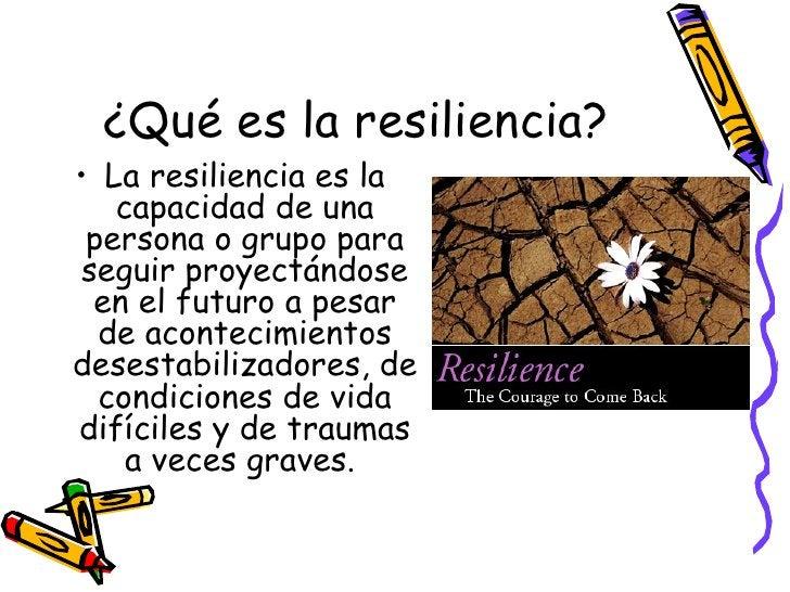 ¿Qué es la resiliencia? <ul><li>La resiliencia es la capacidad de una persona o grupo para seguir proyectándose en el futu...