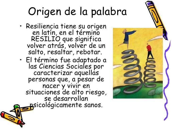Origen de la palabra <ul><li>Resiliencia tiene su origen en latín, en el término RESILIO que significa volver atrás, volve...