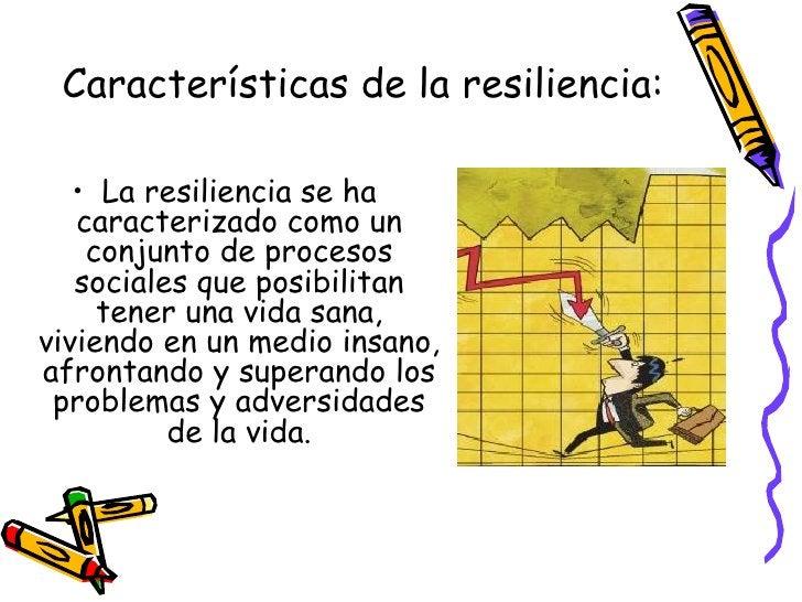 Características de la resiliencia: <ul><li>La resiliencia se ha caracterizado como un conjunto de procesos sociales que po...