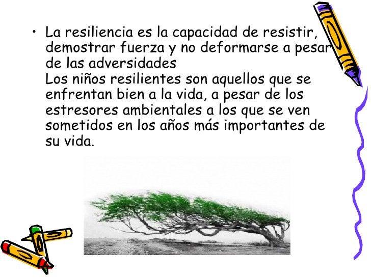 <ul><li>La resiliencia es la capacidad de resistir, demostrar fuerza y no deformarse a pesar de las adversidades Los niños...