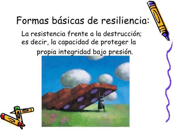 Formas básicas de resiliencia: <ul><li>La resistencia frente a la destrucción; es decir, la capacidad de proteger la </li>...