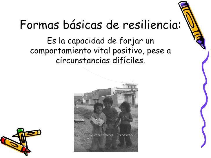 Formas básicas de resiliencia: <ul><li>Es la capacidad de forjar un comportamiento vital positivo, pese a circunstancias d...