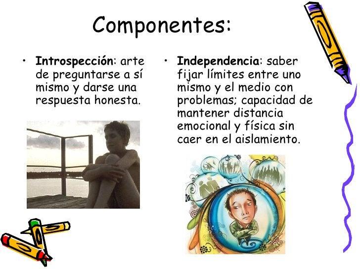 Componentes: <ul><li>Introspección : arte de preguntarse a sí mismo y darse una respuesta honesta. </li></ul><ul><li>Indep...