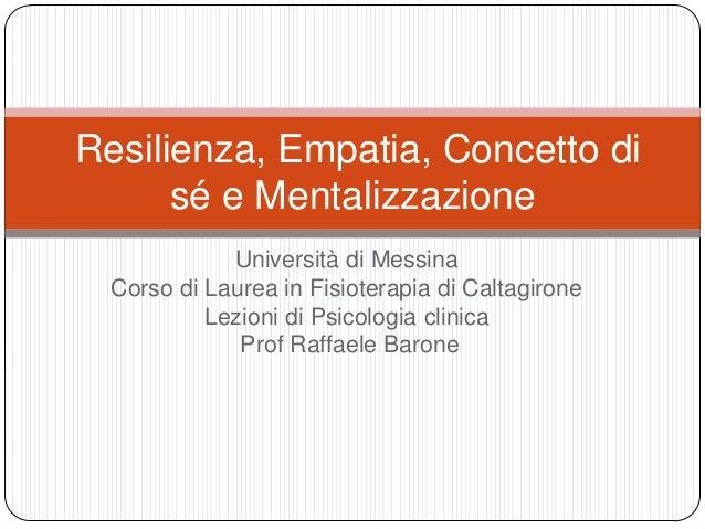 Resilienza, Empatia, Concetto di sé e Mentalizzazione Università di Messina Corso di Laurea in Fisioterapia di Caltagirone...