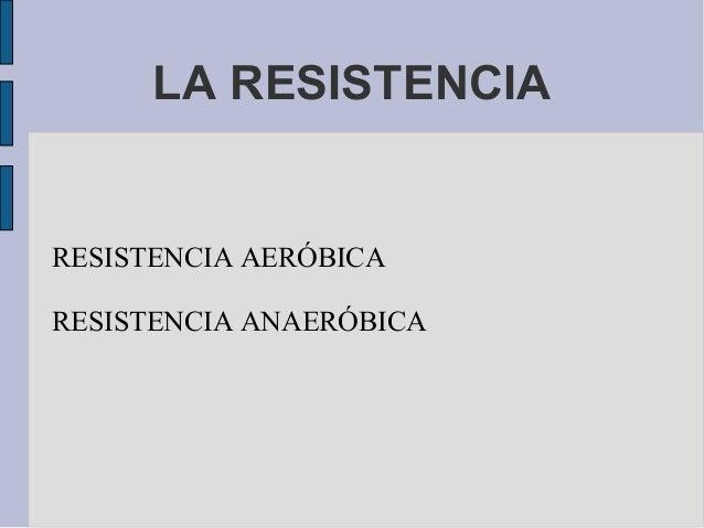 RESISTENCIA AERÓBICA RESISTENCIA ANAERÓBICA LA RESISTENCIA