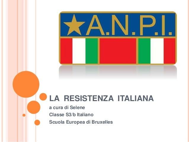 LA RESISTENZA ITALIANA a cura di Selene Classe S3/b Italiano Scuola Europea di Bruxelles