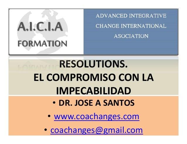 RESOLUTIONS. EL COMPROMISO CON LAEL COMPROMISO CON LA IMPECABILIDAD • DR. JOSE A SANTOS • www.coachanges.com • coachanges@...