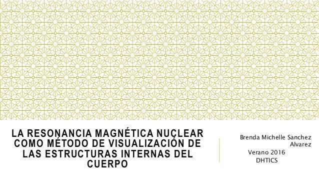 LA RESONANCIA MAGNÉTICA NUCLEAR COMO MÉTODO DE VISUALIZACIÓN DE LAS ESTRUCTURAS INTERNAS DEL CUERPO Brenda Michelle Sanche...