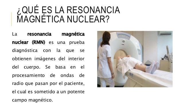 ¿QUÉ ES LA RESONANCIA MAGNÉTICA NUCLEAR? La resonancia magnética nuclear (RMN) es una prueba diagnóstica con la que se obt...