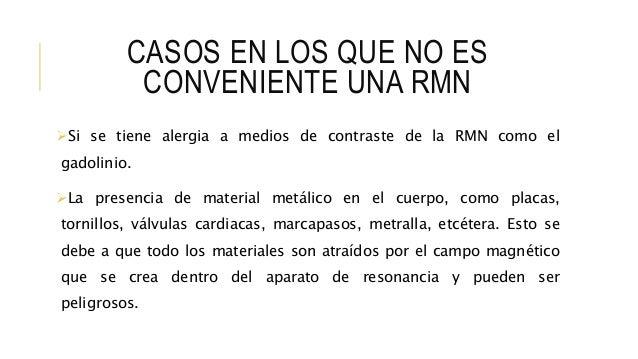 CASOS EN LOS QUE NO ES CONVENIENTE UNA RMN Si se tiene alergia a medios de contraste de la RMN como el gadolinio. La pre...