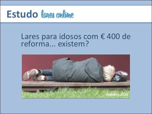 Estudo Lares  para  idosos  com  €  400  de   reforma...  existem?  Outubro  2013