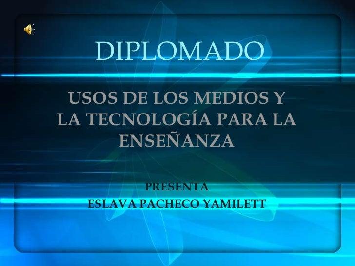 DIPLOMADO<br />USOS DE LOS MEDIOS Y LA TECNOLOGÍA PARA LA ENSEÑANZA<br />PRESENTA<br />ESLAVA PACHECO YAMILETT<br />