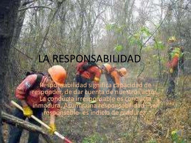 LA RESPONSABILIDAD<br />Responsabilidad significa capacidad de responder, de dar cuenta de nuestros actos. La conducta irr...