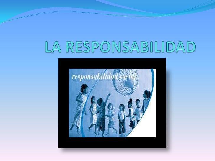 ¿Qué es la responsabilidad?  La responsabilidad es un concepto bastante amplio, que   guarda relación con el asumir las c...
