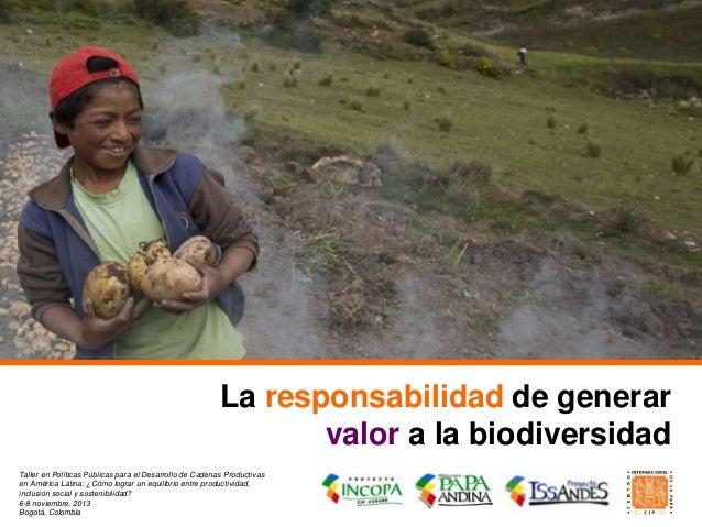 La responsabilidad de generar valor a la biodiversidad Taller en Políticas Públicas para el Desarrollo de Cadenas Producti...