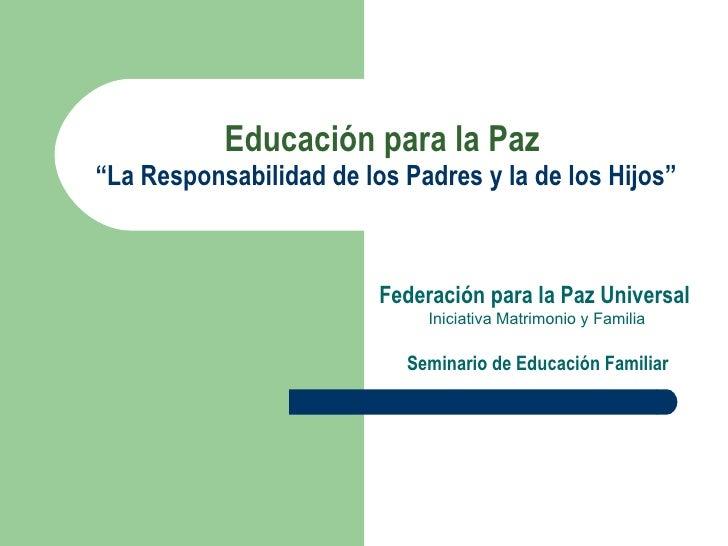 """Educación para la Paz   """"La Responsabilidad de los Padres y la de los Hijos"""" Federación para la Paz Universal Iniciativa M..."""