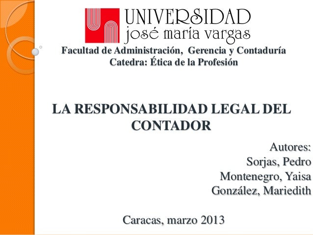Facultad de Administración, Gerencia y Contaduría           Catedra: Ética de la ProfesiónLA RESPONSABILIDAD LEGAL DEL    ...