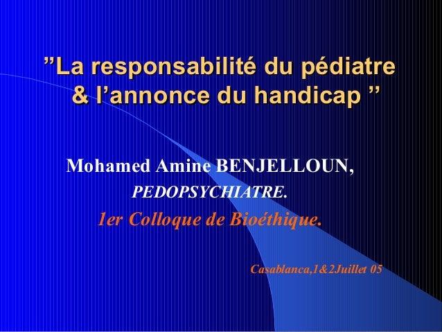 ''La responsabilité du pédiatre   & l'annonce du handicap ''  Mohamed Amine BENJELLOUN,        PEDOPSYCHIATRE.    1er Coll...