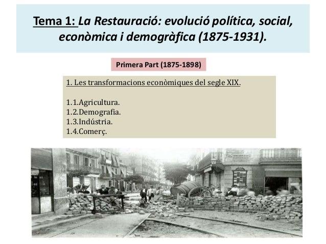 Tema 1: La Restauració: evolució política, social, econòmica i demogràfica (1875-1931). Primera Part (1875-1898) 1. Les tr...