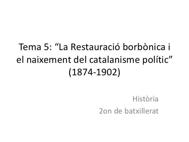 """Tema 5: """"La Restauració borbònica iel naixement del catalanisme polític""""           (1874-1902)                            ..."""