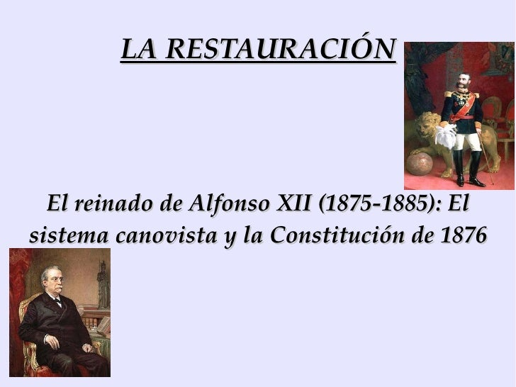 LA RESTAURACIÓN El reinado de Alfonso XII (1875-1885): El sistema canovista y la Constitución de 1876