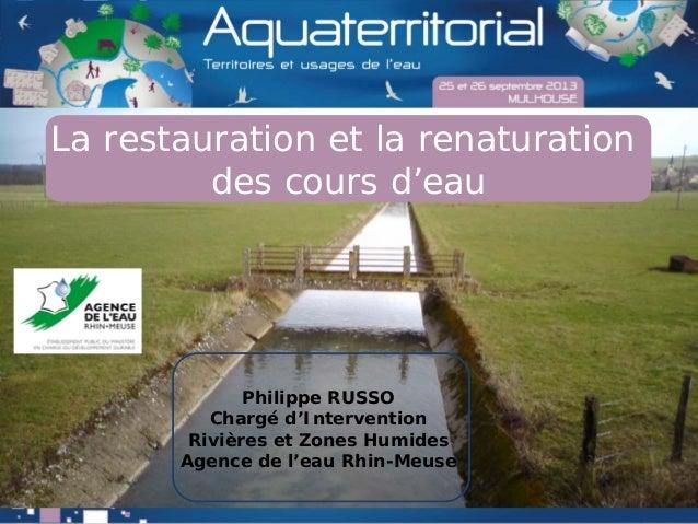 La restauration et la renaturation des cours d'eau Philippe RUSSO Chargé d'Intervention Rivières et Zones Humides Agence d...