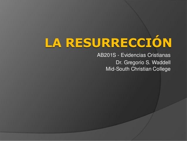 LA RESURRECCIÓN      AB201S - Evidencias Cristianas             Dr. Gregorio S. Waddell         Mid-South Christian College