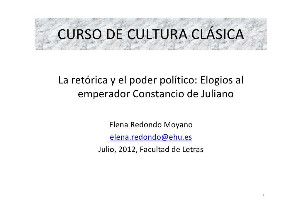 CURSO DE CULTURA CLÁSICALa retórica y el poder político: Elogios al    emperador Constancio de Juliano             Elena R...