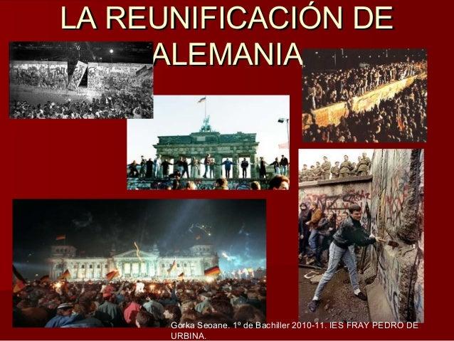 LA REUNIFICACIÓN DE     ALEMANIA      Gorka Seoane. 1º de Bachiller 2010-11. IES FRAY PEDRO DE      URBINA.