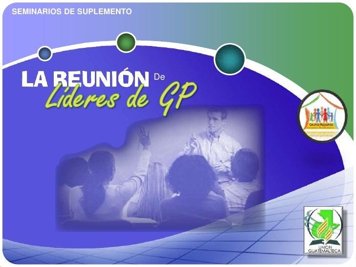 SEMINARIOS DE SUPLEMENTO<br />LA REUNIÓN<br />De <br />Líderes de GP<br />
