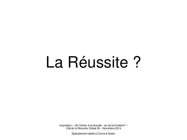 La Réussite ? Inspiration: « De l'échec à la réussite : où est la frontière? » Cité de la Réussite, Débat 28 – Novembre 20...