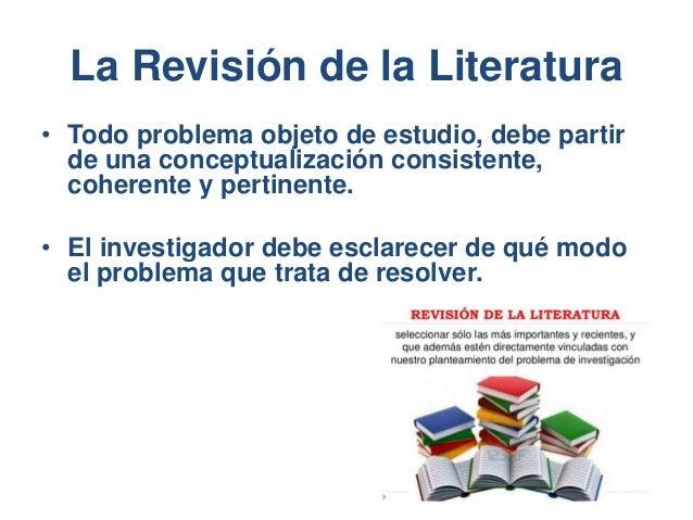 La Revisión de la Literatura • Todo problema objeto de estudio, debe partir de una conceptualización consistente, coherent...