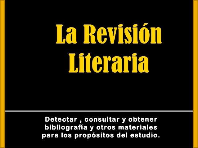Detectar , consultar y obtener bibliografía y otros materialespara los propósitos del estudio.