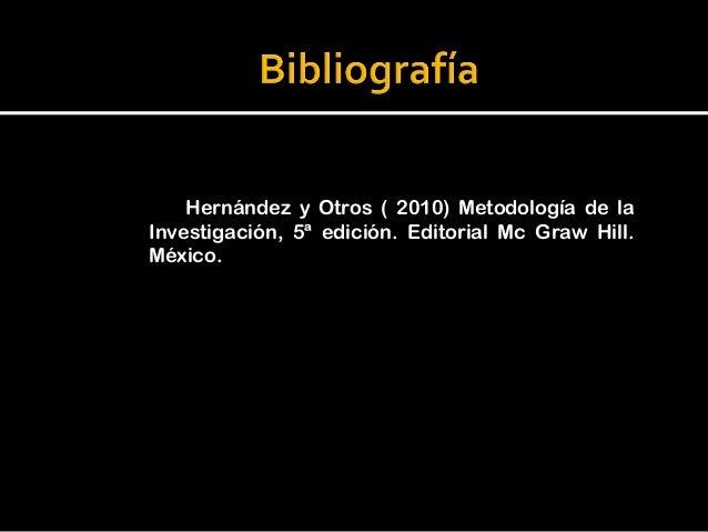 Hernández y Otros ( 2010) Metodología de laInvestigación, 5ª edición. Editorial Mc Graw Hill.México.