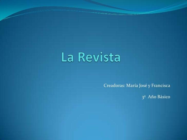 La Revista<br />Creadoras: María José y Francisca<br />3º  Año Básico<br />