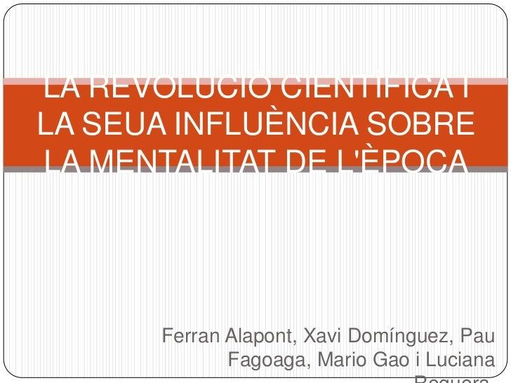 LA REVOLUCIÓ CIENTÍFICA ILA SEUA INFLUÈNCIA SOBRELA MENTALITAT DE LÈPOCA       Ferran Alapont, Xavi Domínguez, Pau        ...