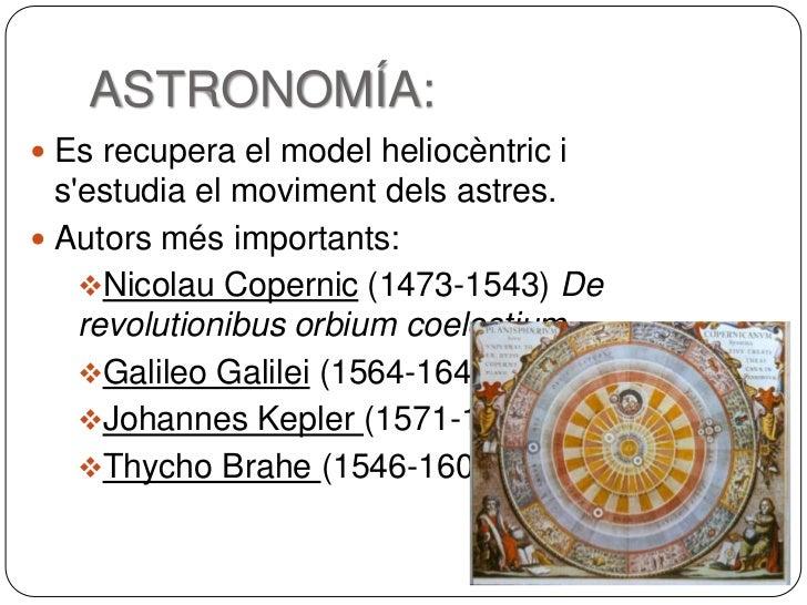 ASTRONOMÍA: Es recupera el model heliocèntric i  sestudia el moviment dels astres. Autors més importants:    Nicolau Co...