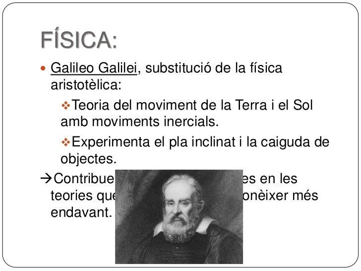 FÍSICA: Galileo Galilei, substitució de la física aristotèlica:   Teoria del moviment de la Terra i el Sol   amb movimen...