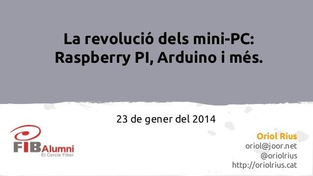 La revolució dels mini-PC: Raspberry PI, Arduino i més.  23 de gener del 2014 Oriol Rius oriol@joor.net @oriolrius http://...
