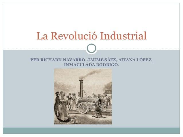 La Revolució Industrial PER RICHARD NAVARRO, JAUME SÀEZ, AITANA LÓPEZ, INMACULADA RODRIGO.