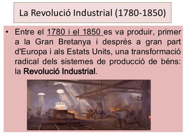 La Revolució Industrial (1780-1850) • Entre el 1780 i el 1850 es va produir, primer a la Gran Bretanya i després a gran pa...