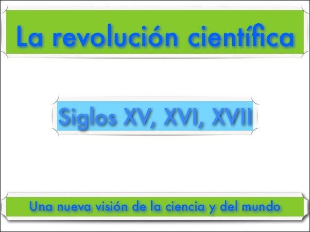 La revolución científica Una nueva visión de la ciencia y del mundo Siglos XV, XVI, XVII
